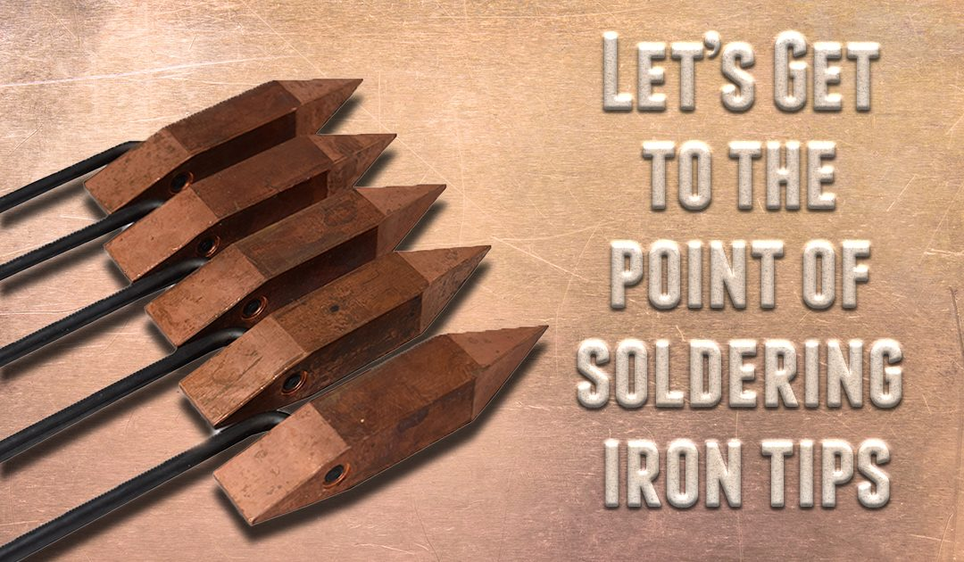 Let's Get to the Point of Soldering Iron Tips